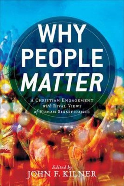Why People Matter: A Christian Engagement with Rival Views of Human Significance